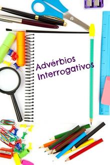 Os advérbios interrogativos  são utilizados em interrogações diretas e indiretas