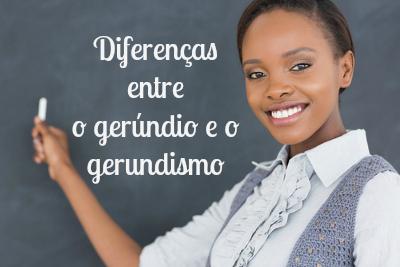 É preciso estabelecer as diferenças entre o gerúndio e o gerundismo, evitando assim confusões desnecessárias na escrita e na fala