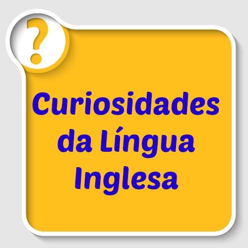 Existem muitas curiosidades interessantes sobre a língua inglesa!