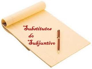 O modo subjuntivo por vezes se apresenta um pouco complexo, por isso há termos que funcionam como substitutos
